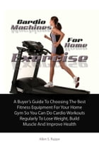 Cardio Machines For Home Exercise: A Buyer's Guide To Choosing The Best Fitness Equipment For Your Home Gym So You Can Do Cardio Workou by Allen S. Ruppe