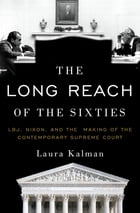 The Long Reach of the Sixties: LBJ, Nixon, and the Making of the Contemporary Supreme Court by Laura Kalman