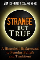 Strange but True: A Historical Background to Popular Beliefs and Traditions by Monica-Maria Stapelberg