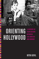 Orienting Hollywood: A Century of Film Culture between Los Angeles and Bombay by Nitin Govil