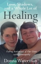 Love, Shadows and a Whole Lot of Healing: Fading Autism out of Our Lives with Homeopathy by Donna Waterman