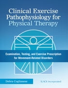 Clinical Exercise Pathophysiology for Physical Therapy: Examination, Testing, and Exercise Prescription for Movement-Related Disorders by DebraCoglianese