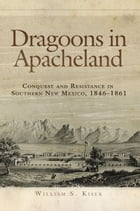 Dragoons in Apacheland: Conquest and Resistance in Southern New Mexico, 1846–1861 by William S. Kiser