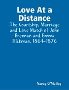 Love At a Distance: The Courtship, Marriage and Love Match of John Brennan and Emma Hickman, 1864-1876 by Nancy O'Malley