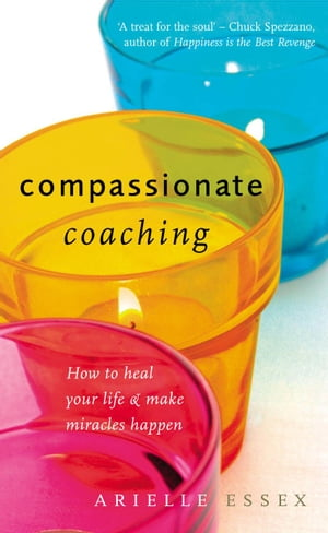 Compassionate Coaching How to Heal Your Life and Make Miracles Happen