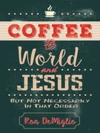 Coffee, the World, and Jesus, but Not Necessarily in That Order by Ron DeMiglio
