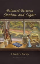 Balanced Between Shadow and Light: A Painter's Journey by Deirdre J West