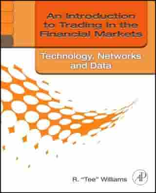 An Introduction to Trading in the Financial Markets: Technology: Systems, Data, and Networks by R. Tee Williams