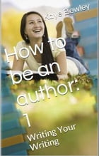 How to be an author: Vol.1: Writing Your Writing by Kaye Bewley