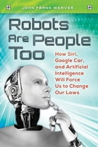 Robots Are People Too: How Siri, Google Car, and Artificial Intelligence Will Force Us to Change…