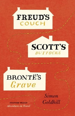 Book Freud's Couch, Scott's Buttocks, Brontë's Grave by Simon Goldhill