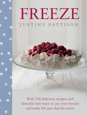 Freeze 120 Delicious Recipes and Fantastic New Ways to Use Your Freezer and Make Life Just That Bit Easier