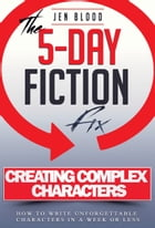 5-Day Fiction Fix: Creating Compelling Characters: How to Write Unforgettable Characters in a Week or Less by Jen Blood