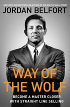 Way of the Wolf: How to Use the Straight Line Selling Program to Become a Master Closer