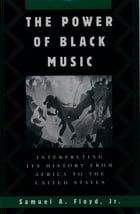 The Power of Black Music: Interpreting Its History from Africa to the United States by Samuel A. Floyd, Jr.