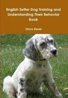 English Setter Dog Training and Understanding Their Behavior Book by Vince Stead