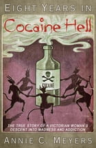 Eight Years in Cocaine Hell: The True Story of a Victorian Woman's Descent into Madness and Addiction by Annie C. Meyers