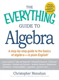 The Everything Guide to Algebra: A Step-by-Step Guide to the Basics of Algebra - in Plain English!