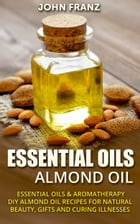 Almond Oil: DIY Almond Oil Recipes For Natural Beauty, Gifts, and Curing Illnesses! by John Franz