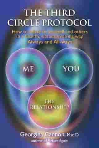 The Third Circle Protocol: How to relate to yourself and others in a healthy, vibrant, evolving way, Always and All-ways by Georgina Cannon