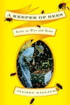 A Keeper of Bees: Notes on Hive and Home by Allison Wallace
