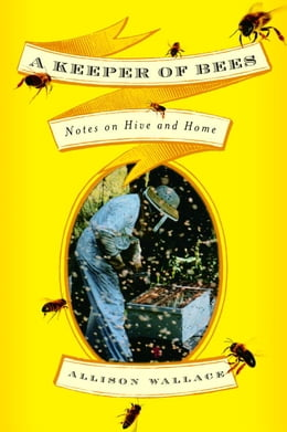 Book A Keeper of Bees: Notes on Hive and Home by Allison Wallace