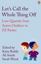 Let's Call the Whole Thing Off: Love Quarrels from Anton Chekhov to ZZ Packer by Kasia Boddy