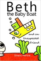 Beth the Baby Boat and an Unexpected Friend: A Children's Picture Book by Silvano Martina