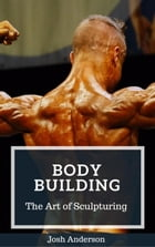 Body Building; The Art of Sculpturing: Muscle Up Series, #3 by Josh Anderson