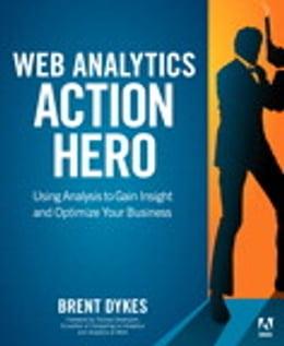 Book Web Analytics Action Hero: Using Analysis to Gain Insight and Optimize Your Business by Brent Dykes