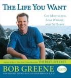 The Life You Want: Get Motivated, Lose Weight, and Be Happy by Bob Greene