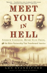 Meet You in Hell: Andrew Carnegie, Henry Clay Frick, and the Bitter Partnership That Transformed…