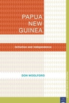 Papua New Guinea: Initiation and Independence by Don Woolford