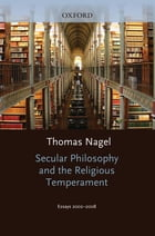 Secular Philosophy and the Religious Temperament: Essays 2002-2008 by Thomas Nagel