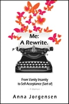 Me: A Rewrite: From Vanity Insanity to Self-Acceptance (Sort of) by Anna Jorgensen