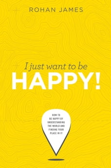 """I Just Want To Be Happy: """"How To Be Happy By Understanding The World and Finding Your Place In It"""""""