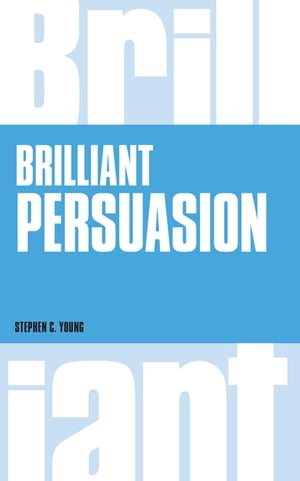 Brilliant Persuasion Everyday techniques to boost your powers of persuasion