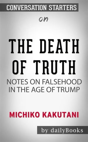 The Death of Truth: Notes on Falsehood in the Age of Trump by Michiko Kakutani | Conversation Starters