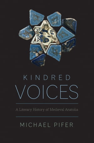 Kindred Voices: A Literary History of Medieval Anatolia by Michael Pifer