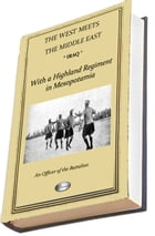 IRAQ: With a Highland Regiment in Mesopotamia 1916-1917 (includes over 200 photographs): (THE WEST MEETS THE MIDDLE EAST) by An Officer of the Battalion