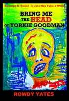 Bring Me the Head of Yorkie Goodman by Rowdy Yates
