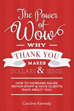 The Power of Wow! Why Thank You Makes Dollars & Sense: 7-Step Method to Increase Sales Retain Staff & Have Clients Rave about You! by Caroline Kennedy