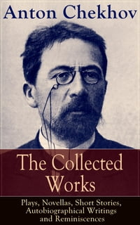The Collected Works of Anton Chekhov: Plays, Novellas, Short Stories, Autobiographical Writings and…
