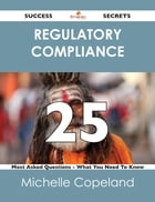 Regulatory Compliance 25 Success Secrets - 25 Most Asked Questions On Regulatory Compliance - What…