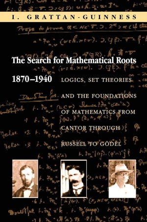 The Search for Mathematical Roots,  1870-1940 Logics,  Set Theories and the Foundations of Mathematics from Cantor through Russell to Godel