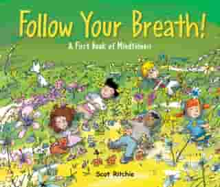 Follow Your Breath!: A First Book of Mindfulness by Scot Ritchie
