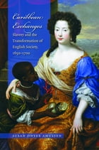Caribbean Exchanges: Slavery and the Transformation of English Society, 1640-1700 by Susan Dwyer Amussen
