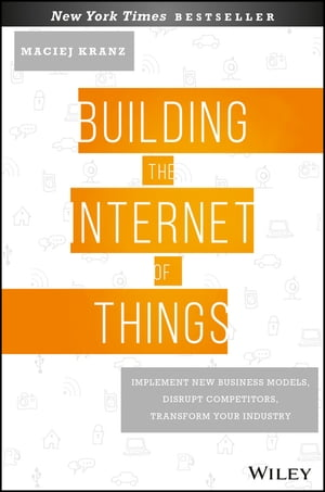 Building the Internet of Things Implement New Business Models,  Disrupt Competitors,  Transform Your Industry