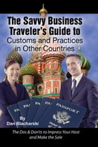 The Savvy Business Traveler's Guide to Customs and Practices in Other Countries: The Dos & Don'ts to Impress Your Host and Make the Sale by Dan Blacharski