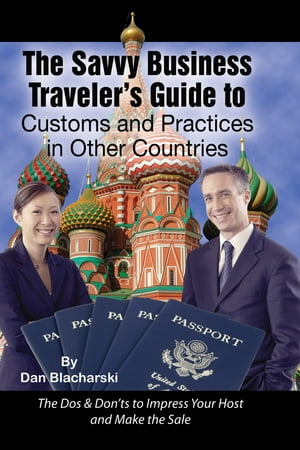 The Savvy Business Traveler's Guide to Customs and Practices in Other Countries: The Dos & Don?ts to Impress Your Host and Make the Sale